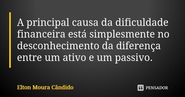 A principal causa da dificuldade financeira está simplesmente no desconhecimento da diferença entre um ativo e um passivo.... Frase de Elton Moura Cândido.