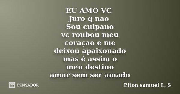 EU AMO VC Juro q nao Sou culpano vc roubou meu coraçao e me deixou apaixonado mas é assim o meu destino amar sem ser amado... Frase de Elton samuel L. S.