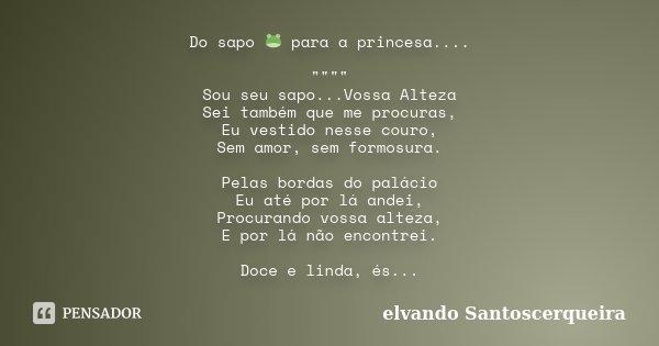 """Do sapo 🐸 para a princesa.... """""""""""""""" Sou seu sapo...Vossa Alteza Sei também que me procuras, Eu vestido nesse couro, Sem amor, sem formosura. ... Frase de elvando Santoscerqueira."""