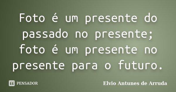 Foto é um presente do passado no presente; foto é um presente no presente para o futuro.... Frase de Elvio Antunes de Arruda.