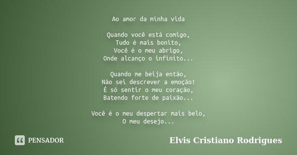 Ao amor da minha vida Quando você está comigo, Tudo é mais bonito, Você é o meu abrigo, Onde alcanço o infinito... Quando me beija então, Não sei descrever a em... Frase de Elvis Cristiano Rodrigues.