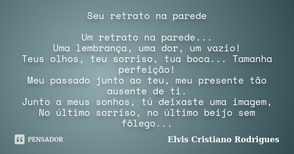 Seu retrato na parede Um retrato na parede... Uma lembrança, uma dor, um vazio! Teus olhos, teu sorriso, tua boca... Tamanha perfeição! Meu passado junto ao teu... Frase de Elvis Cristiano Rodrigues.