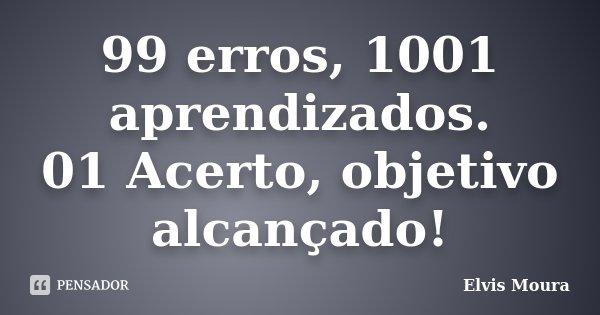 99 erros, 1001 aprendizados. 01 Acerto, objetivo alcançado!... Frase de Elvis Moura.