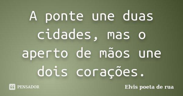 A ponte une duas cidades, mas o aperto de mãos une dois corações.... Frase de Elvis poeta de rua.
