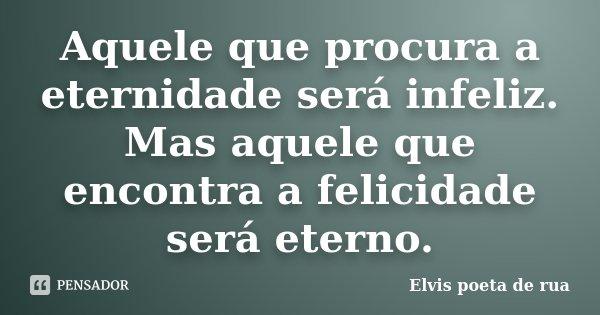 Aquele que procura a eternidade será infeliz. Mas aquele que encontra a felicidade será eterno.... Frase de Elvis poeta de rua.