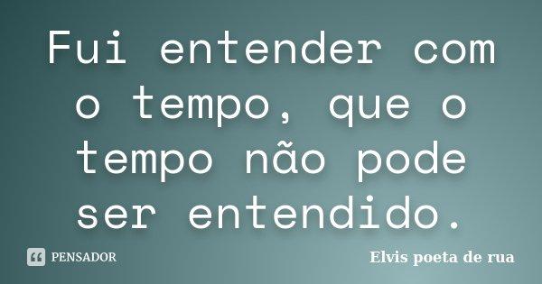 Fui entender com o tempo, que o tempo não pode ser entendido.... Frase de Elvis poeta de rua.