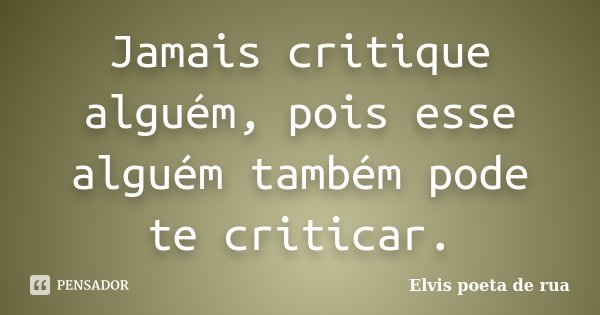 Jamais critique alguém, pois esse alguém também pode te criticar.... Frase de Elvis poeta de rua.