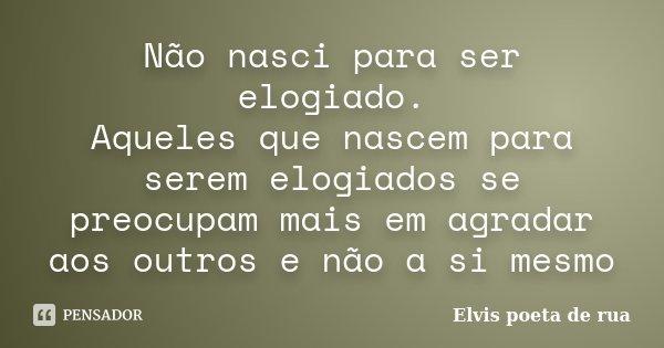 Não nasci para ser elogiado. Aqueles que nascem para serem elogiados se preocupam mais em agradar aos outros e não a si mesmo... Frase de Elvis poeta de rua.