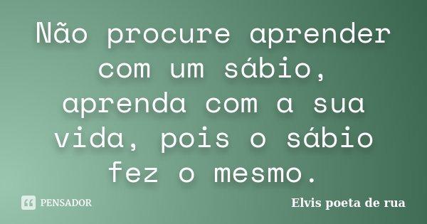 Não procure aprender com um sábio, aprenda com a sua vida, pois o sábio fez o mesmo.... Frase de Elvis poeta de rua.