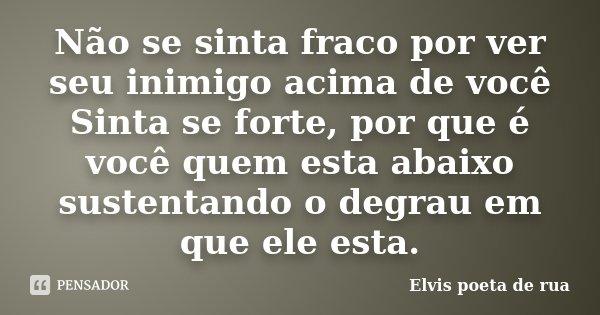 Não se sinta fraco por ver seu inimigo acima de você Sinta se forte, por que é você quem esta abaixo sustentando o degrau em que ele esta.... Frase de Elvis poeta de rua.
