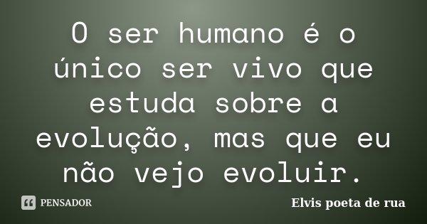 O ser humano é o unico ser vivo que estuda sobre a evolução, mas que eu não vejo evoluir.... Frase de Elvis poeta de rua.