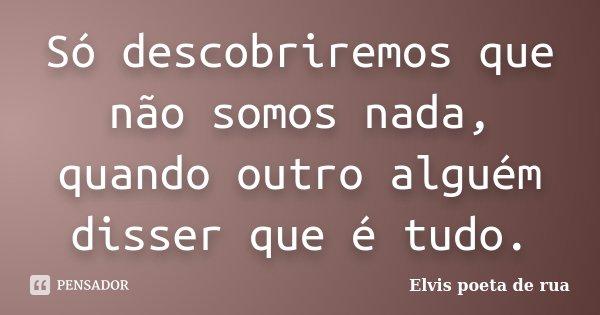 Só descobriremos que não somos nada, quando outro alguém disser que é tudo.... Frase de Elvis poeta de rua.