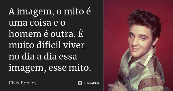 A imagem, o mito é uma coisa e o homem é outra. É muito dificil viver no dia a dia essa imagem, esse mito.... Frase de Elvis Presley.