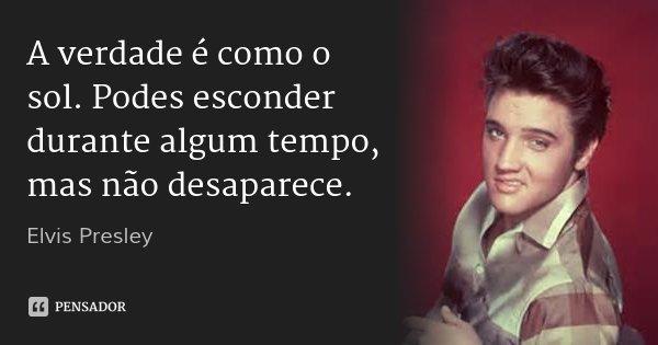 A verdade é como o sol. Podes esconder durante algum tempo, mas não desaparece.... Frase de Elvis Presley.