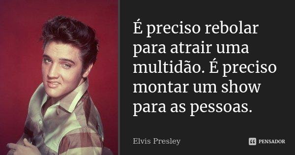 É preciso rebolar para atrair uma multidão. É preciso montar um show para as pessoas.... Frase de Elvis Presley.