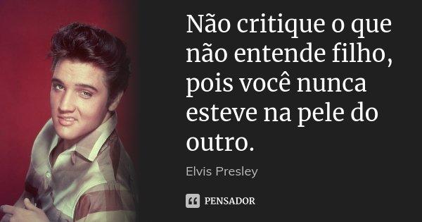 Não critique o que não entende filho, pois você nunca esteve na pele do outro.... Frase de Elvis Presley.