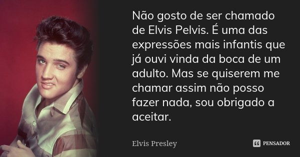 Não gosto de ser chamado de Elvis Pelvis. É uma das expressões mais infantis que já ouvi vinda da boca de um adulto. Mas se quiserem me chamar assim não posso f... Frase de Elvis Presley.