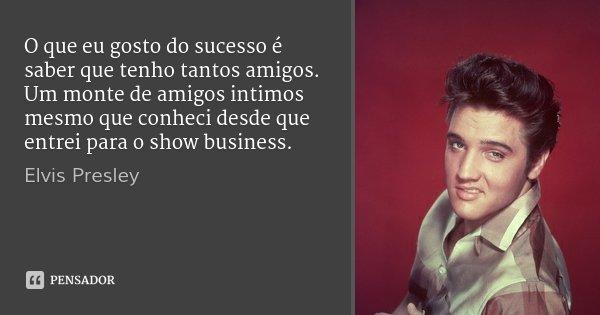O que eu gosto do sucesso é saber que tenho tantos amigos. Um monte de amigos intimos mesmo que conheci desde que entrei para o show business.... Frase de Elvis Presley.