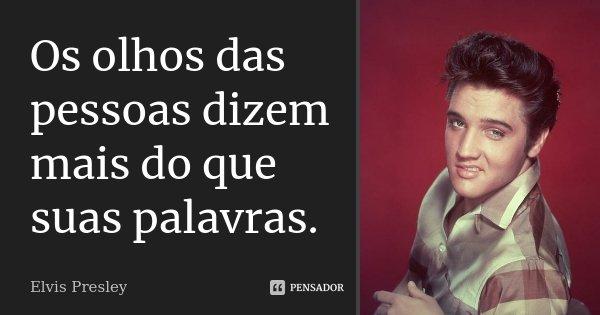 Os olhos das pessoas dizem mais do que suas palavras.... Frase de Elvis Presley.