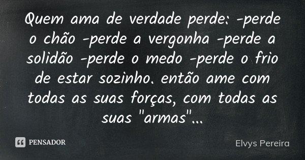 Quem ama de verdade perde: -perde o chão -perde a vergonha -perde a solidão -perde o medo -perde o frio de estar sozinho. então ame com todas as suas forças, co... Frase de Elvys Pereira.