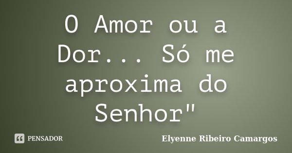 "O Amor ou a Dor... Só me aproxima do Senhor""... Frase de Elyenne Ribeiro Camargos."