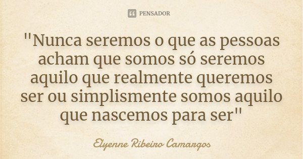 """""""Nunca seremos o que as pessoas acham que somos só seremos aquilo que realmente queremos ser ou simplismente somos aquilo que nascemos para ser""""... Frase de Elyenne Ribeiro Camargos."""