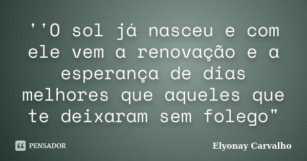 """''O sol já nasceu e com ele vem a renovação e a esperança de dias melhores que aqueles que te deixaram sem folego""""... Frase de Elyonay Carvalho."""