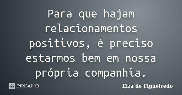 Para que hajam relacionamentos positivos, é preciso estarmos bem em nossa própria companhia.... Frase de Elza de Figueiredo.