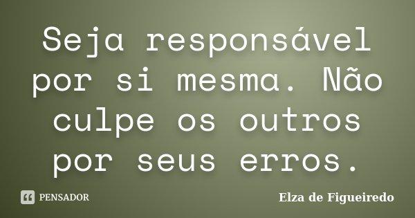 Seja responsável por si mesma. Não culpe os outros por seus erros.... Frase de Elza de Figueiredo.