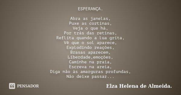 ESPERANÇA. Abra as janelas, Puxe as cortinas, Veja o que há, Por trás das retinas, Reflita quando a lua grita, Vê que o sol aparece, Explodindo reações, Brasas ... Frase de Elza Helena de Almeida..