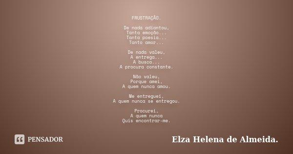FRUSTRAÇÃO. De nada adiantou, Tanta emoção... Tanta poesia... Tanto amor... De nada valeu, A entrega... A busca... A procura constante. Não valeu, Porque amei, ... Frase de Elza Helena de Almeida..
