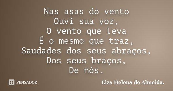 Nas asas do vento Ouvi sua voz, O vento que leva É o mesmo que traz, Saudades dos seus abraços, Dos seus braços, De nós.... Frase de Elza Helena de Almeida..