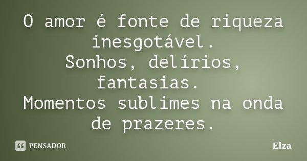 O amor é fonte de riqueza inesgotável. Sonhos, delírios, fantasias. Momentos sublimes na onda de prazeres.... Frase de Elza.