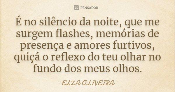 É no silêncio da noite, que me surgem flashes, memórias de presença e amores furtivos, quiçá o reflexo do teu olhar no fundo dos meus olhos.... Frase de Elza Oliveira.