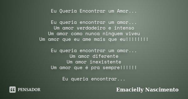 Eu Queria Encontrar um Amor... Eu queria encontrar um amor... Um amor verdadeiro e intenso Um amor como nunca ninguem viveu Um amor que eu ame mais que eu!!!!!!... Frase de Emacielly Nascimento.