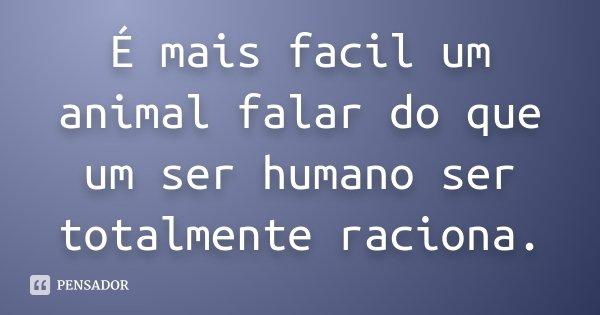É mais facil um animal falar do que um ser humano ser totalmente raciona.... Frase de Desconhecido.