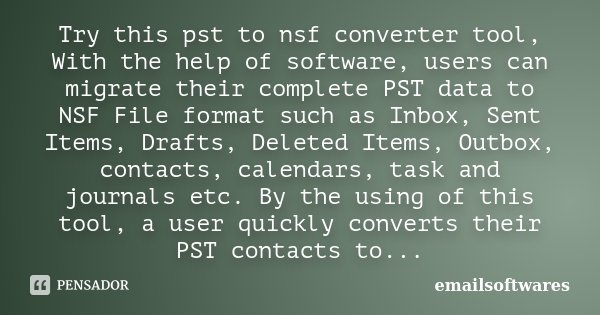 Try this pst to nsf converter tool, With the help of software, users can migrate their complete PST data to NSF File format such as Inbox, Sent Items, Drafts, D... Frase de emailsoftwares.