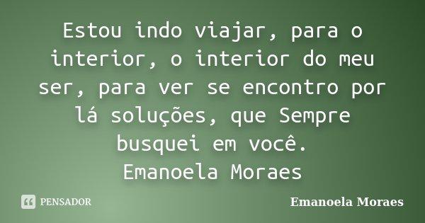 Estou indo viajar, para o interior, o interior do meu ser, para ver se encontro por lá soluções, que Sempre busquei em você. Emanoela Moraes... Frase de Emanoela Moraes.