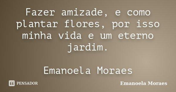 Fazer amizade, e como plantar flores, por isso minha vida e um eterno jardim. Emanoela Moraes... Frase de Emanoela Moraes.
