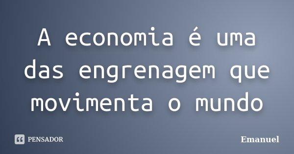 A economia é uma das engrenagem que movimenta o mundo... Frase de Emanuel.