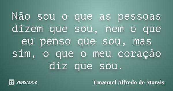 Não sou o que as pessoas dizem que sou, nem o que eu penso que sou, mas sim, o que o meu coração diz que sou.... Frase de Emanuel Alfredo de Morais.