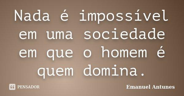 Nada é impossível em uma sociedade em que o homem é quem domina.... Frase de Emanuel Antunes.