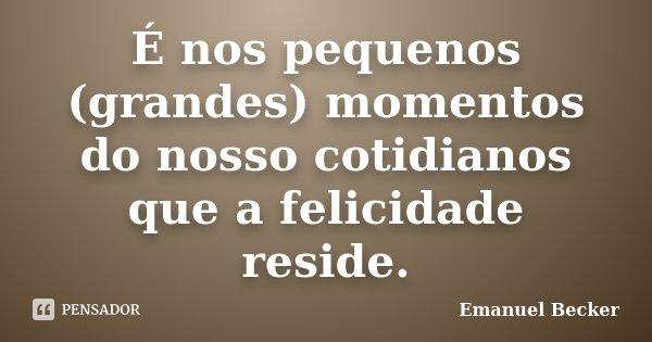 É nos pequenos (grandes) momentos do nosso cotidianos que a felicidade reside.... Frase de Emanuel Becker.