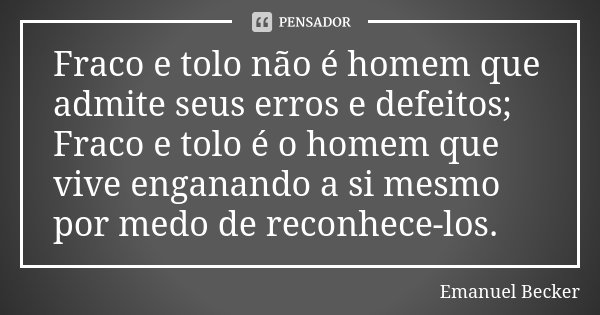 Fraco e tolo não é homem que admite seus erros e defeitos; Fraco e tolo é o homem que vive enganando a si mesmo por medo de reconhece-los.... Frase de Emanuel Becker.