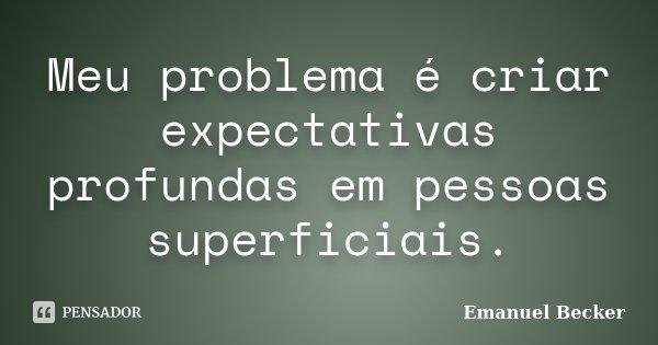 Meu problema é criar expectativas profundas em pessoas superficiais.... Frase de Emanuel Becker.