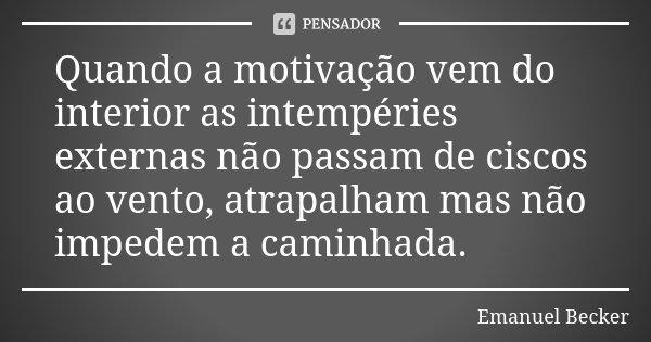 Quando a motivação vem do interior as intempéries externas não passam de ciscos ao vento, atrapalham mas não impedem a caminhada.... Frase de Emanuel Becker.