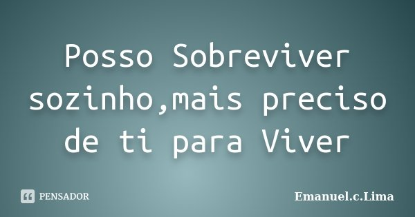 Posso Sobreviver sozinho,mais preciso de ti para Viver... Frase de Emanuel.c.Lima.