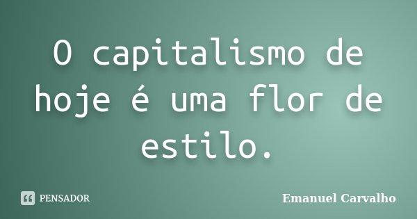 O capitalismo de hoje é uma flor de estilo.... Frase de Emanuel Carvalho.