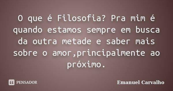 O que é Filosofia? Pra mim é quando estamos sempre em busca da outra metade e saber mais sobre o amor,principalmente ao próximo.... Frase de Emanuel Carvalho.