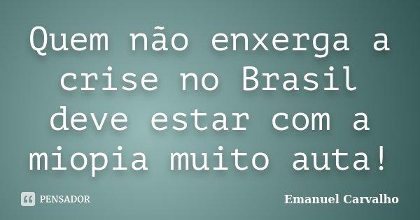 Quem não enxerga a crise no Brasil deve estar com a miopia muito auta!... Frase de Emanuel Carvalho.